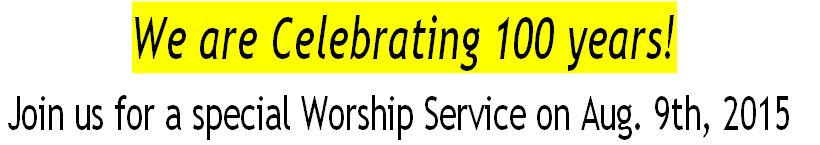 We are Celebrating 100 years! Join us for a special Worship Service on Aug. 9th, 2015